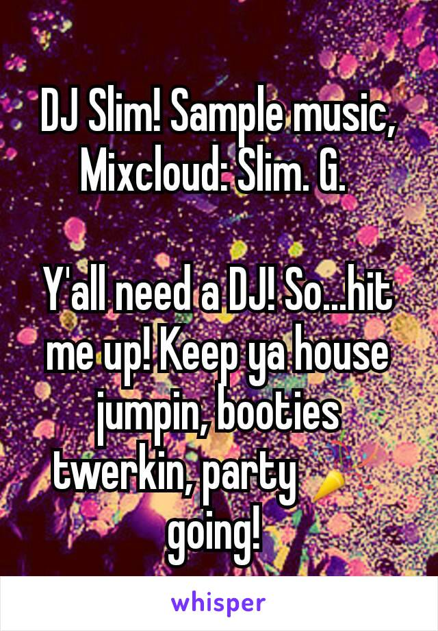 DJ Slim! Sample music, Mixcloud: Slim. G.   Y'all need a DJ! So...hit me up! Keep ya house jumpin, booties twerkin, party 🎉 going!
