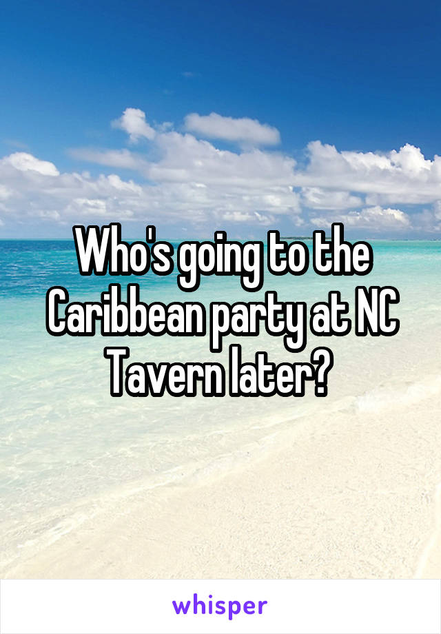Who's going to the Caribbean party at NC Tavern later?