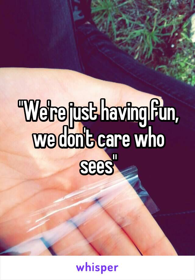 """""""We're just having fun, we don't care who sees"""""""