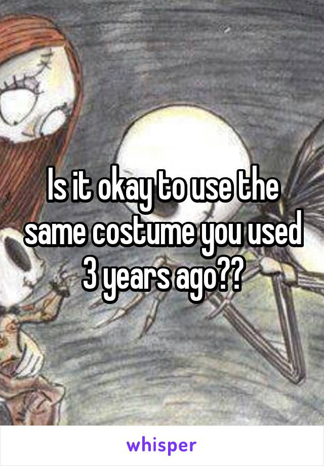 Is it okay to use the same costume you used 3 years ago??
