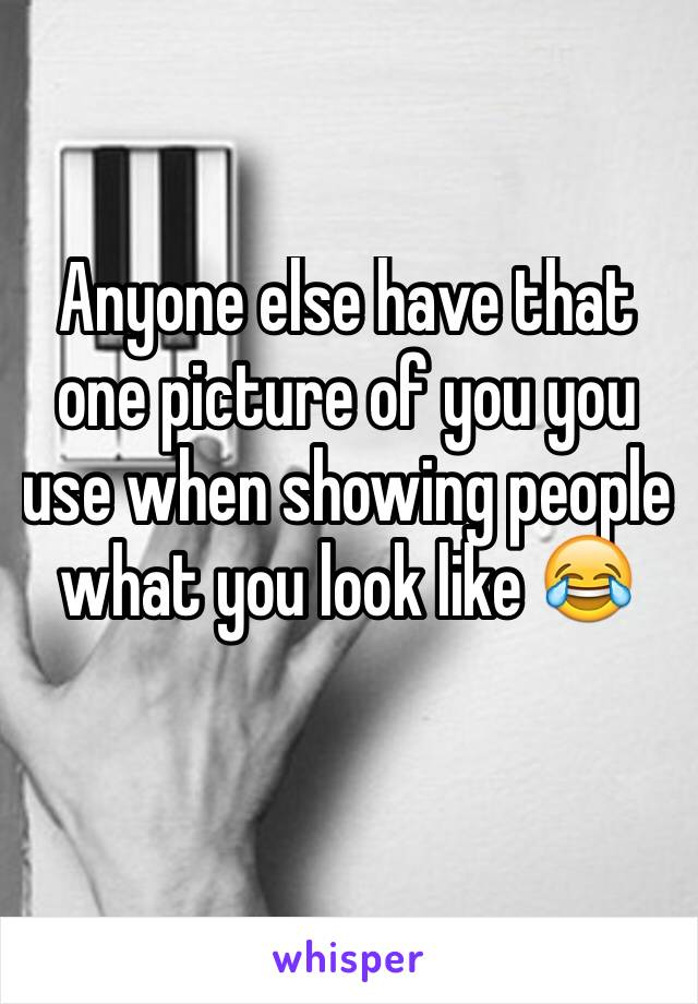 Anyone else have that one picture of you you use when showing people what you look like 😂
