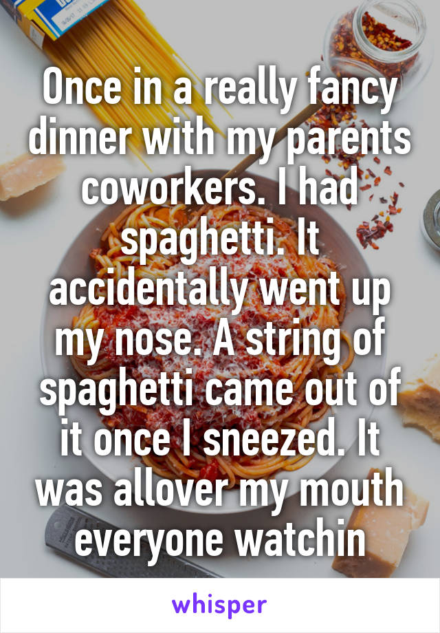 Once in a really fancy dinner with my parents coworkers. I had spaghetti. It accidentally went up my nose. A string of spaghetti came out of it once I sneezed. It was allover my mouth everyone watchin