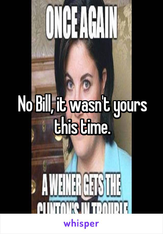 No Bill, it wasn't yours this time.