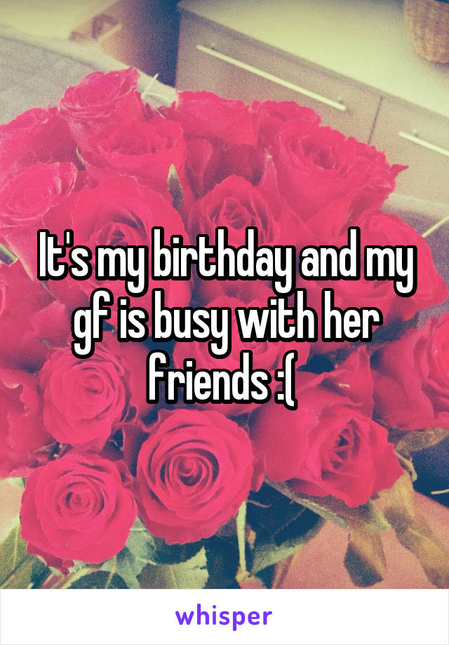 It's my birthday and my gf is busy with her friends :(