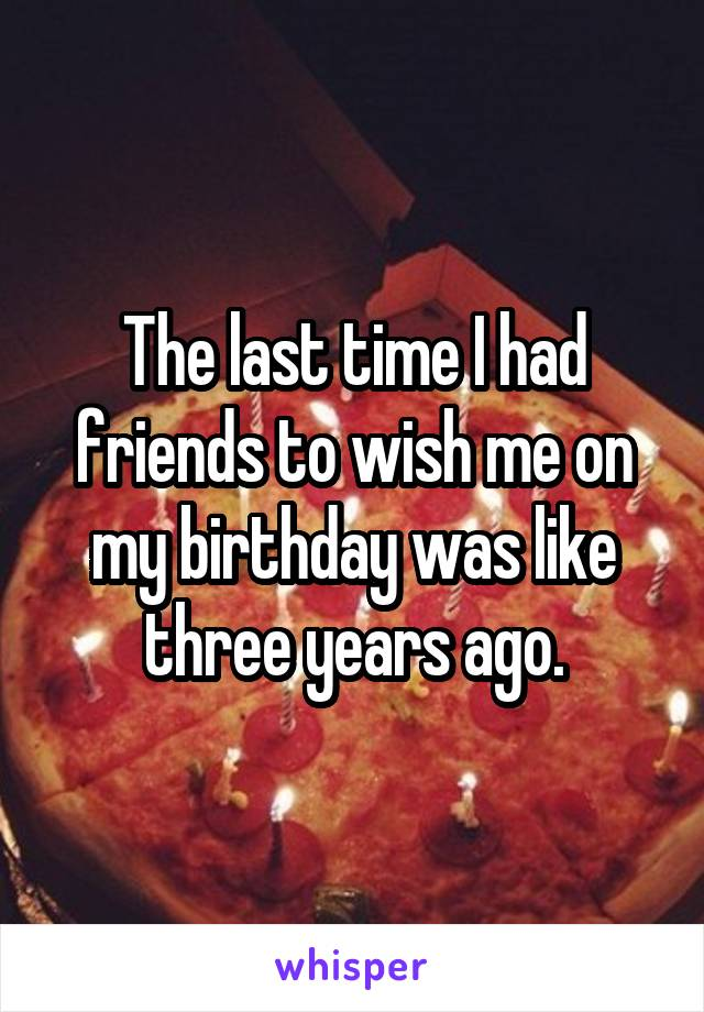 The last time I had friends to wish me on my birthday was like three years ago.