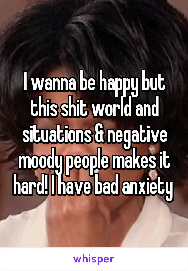 I wanna be happy but this shit world and situations & negative moody people makes it hard! I have bad anxiety