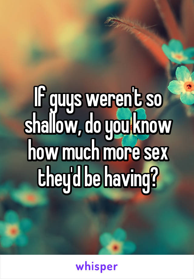 If guys weren't so shallow, do you know how much more sex they'd be having?