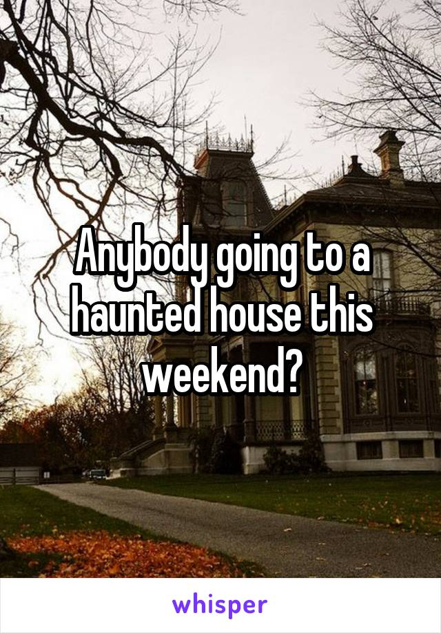 Anybody going to a haunted house this weekend?