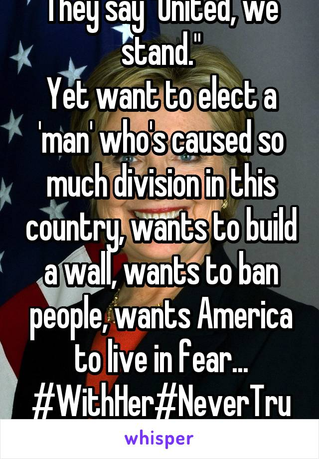 """They say """"United, we stand."""" Yet want to elect a 'man' who's caused so much division in this country, wants to build a wall, wants to ban people, wants America to live in fear... #WithHer#NeverTrump"""