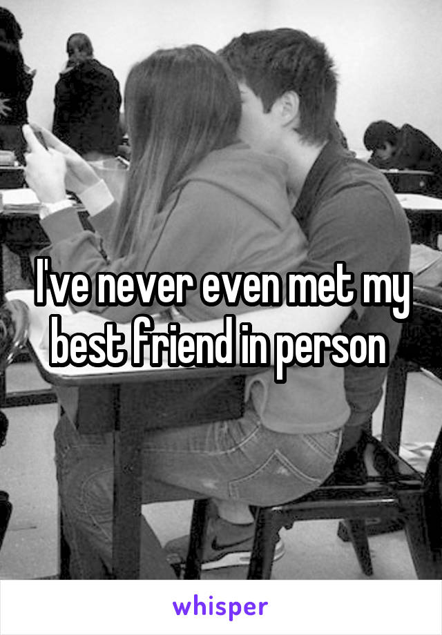 I've never even met my best friend in person