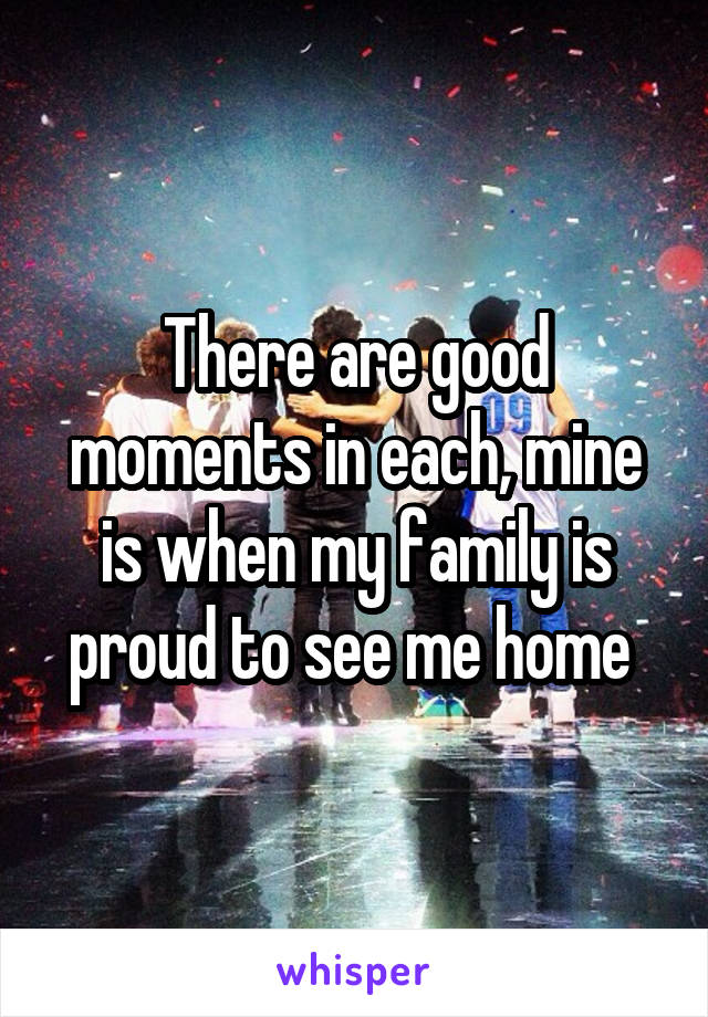 There are good moments in each, mine is when my family is proud to see me home
