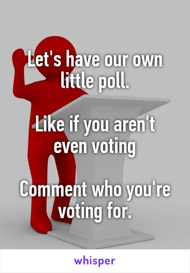 Let's have our own little poll.  Like if you aren't even voting  Comment who you're voting for.