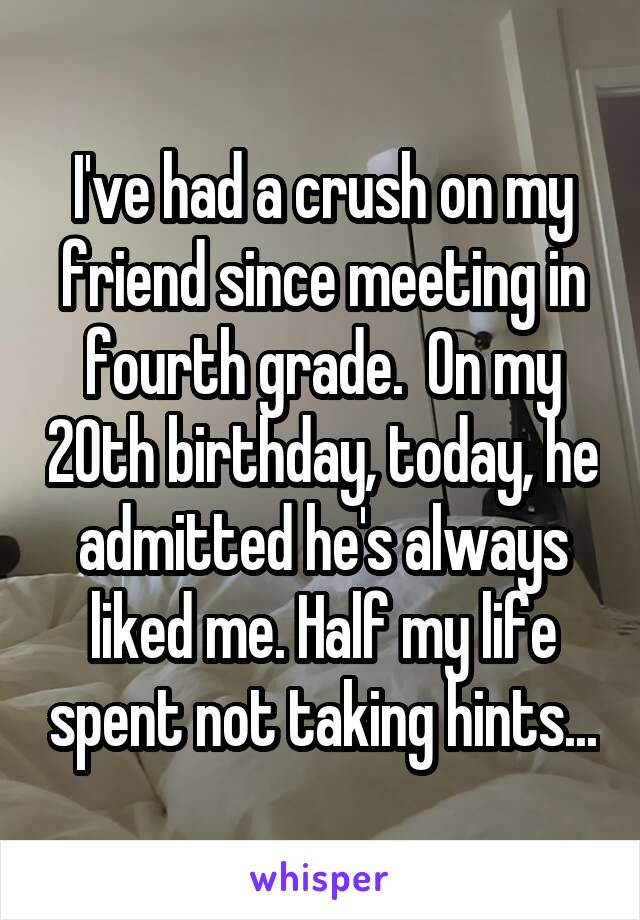 I've had a crush on my friend since meeting in fourth grade.  On my 20th birthday, today, he admitted he's always liked me. Half my life spent not taking hints...