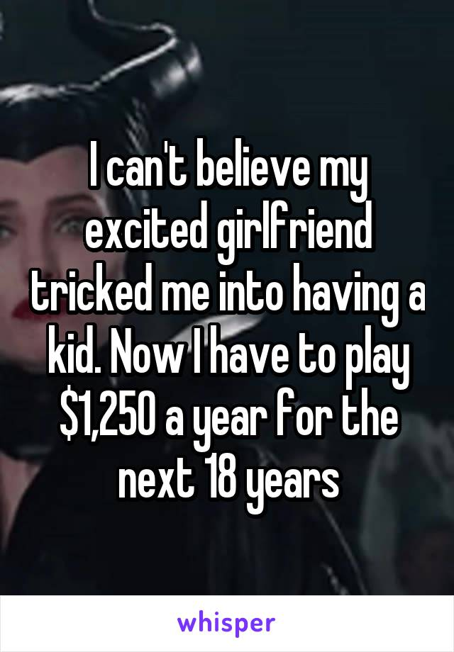 I can't believe my excited girlfriend tricked me into having a kid. Now I have to play $1,250 a year for the next 18 years