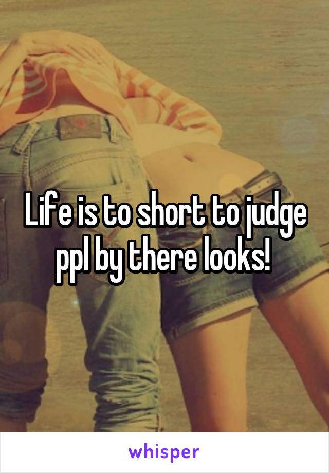 Life is to short to judge ppl by there looks!
