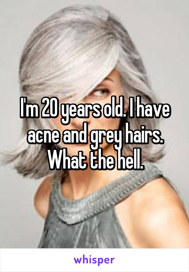 I'm 20 years old. I have acne and grey hairs. What the hell.