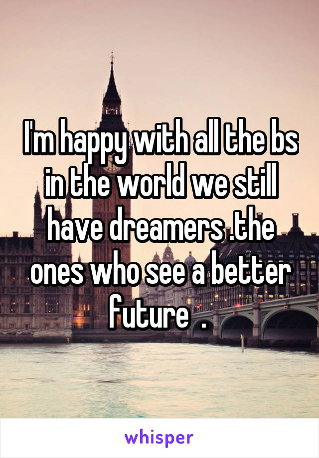 I'm happy with all the bs in the world we still have dreamers .the ones who see a better future  .