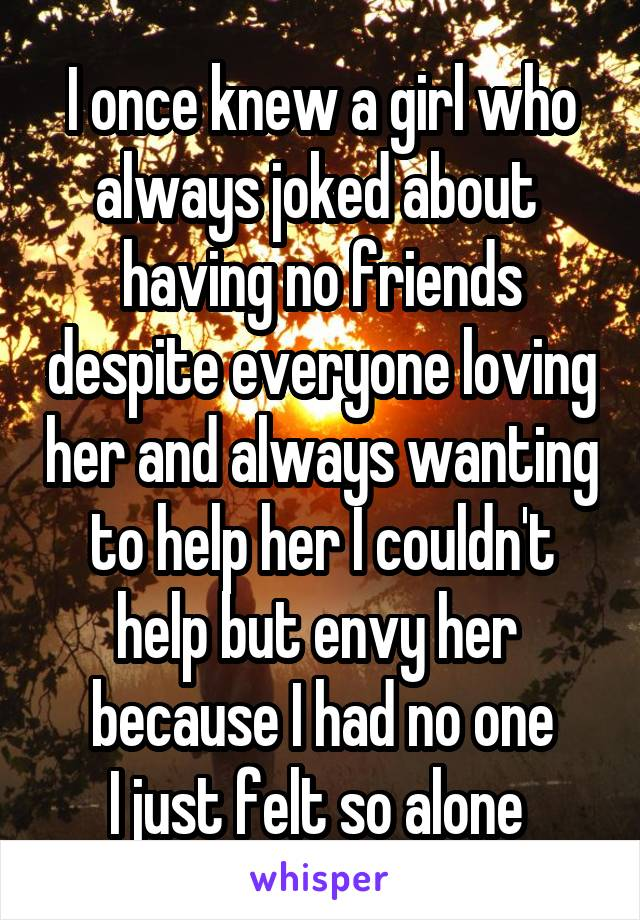 I once knew a girl who always joked about  having no friends despite everyone loving her and always wanting to help her I couldn't help but envy her  because I had no one I just felt so alone