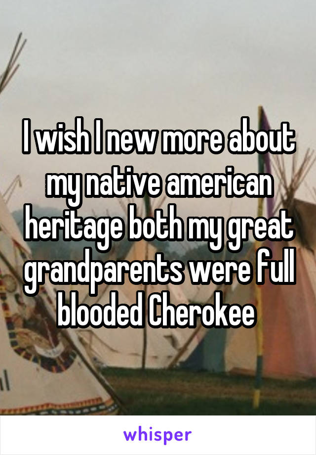 I wish I new more about my native american heritage both my great grandparents were full blooded Cherokee