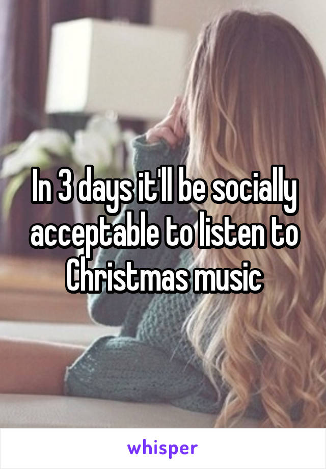 In 3 days it'll be socially acceptable to listen to Christmas music