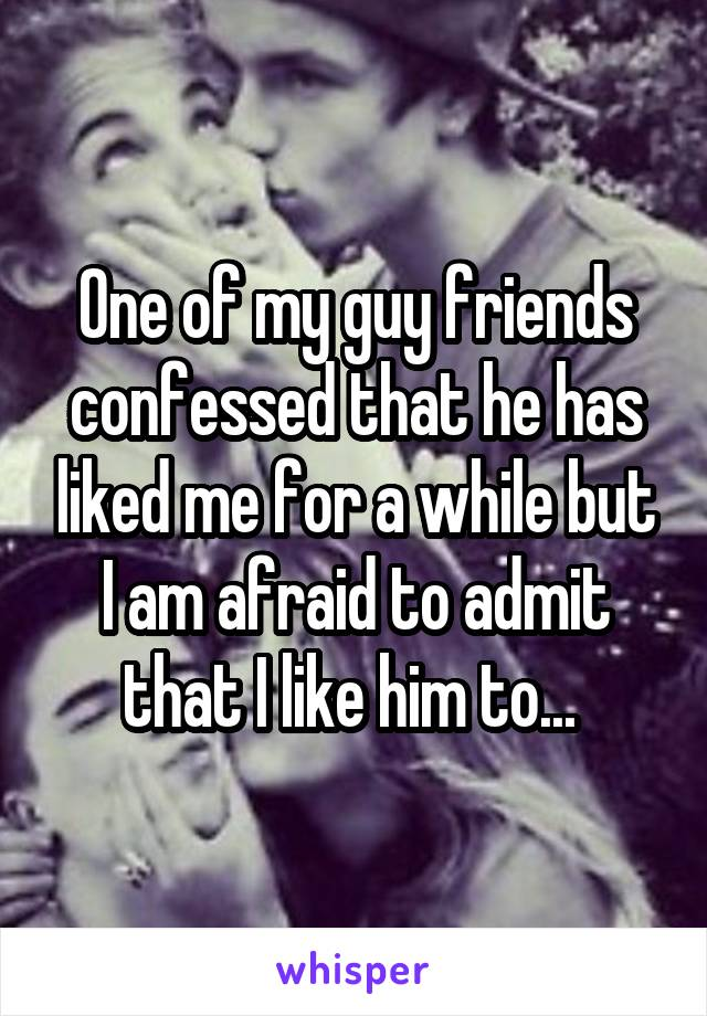 One of my guy friends confessed that he has liked me for a while but I am afraid to admit that I like him to...
