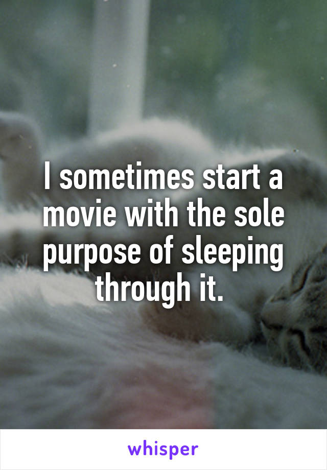 I sometimes start a movie with the sole purpose of sleeping through it.