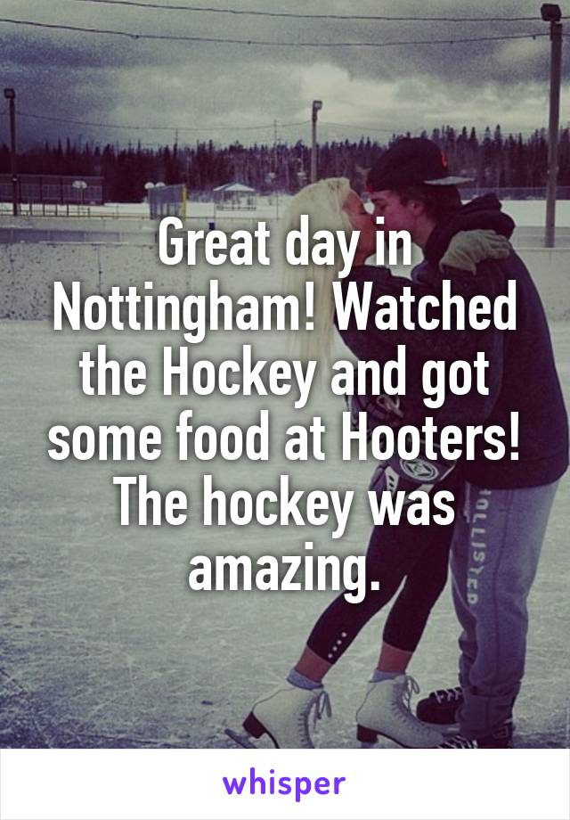Great day in Nottingham! Watched the Hockey and got some food at Hooters! The hockey was amazing.