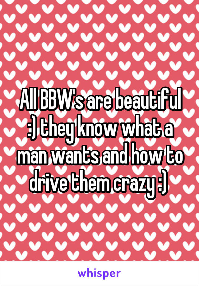 All BBW's are beautiful :) they know what a man wants and how to drive them crazy :)