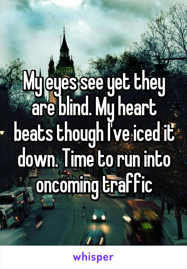 My eyes see yet they are blind. My heart beats though I've iced it down. Time to run into oncoming traffic