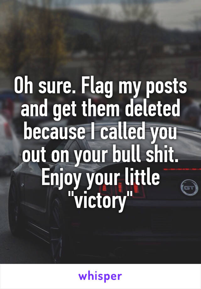 "Oh sure. Flag my posts and get them deleted because I called you out on your bull shit. Enjoy your little ""victory"""