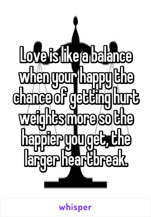 Love is like a balance when your happy the chance of getting hurt weights more so the happier you get, the larger heartbreak.