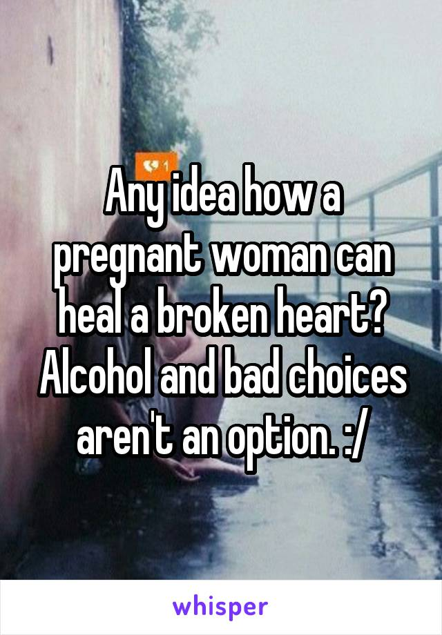 Any idea how a pregnant woman can heal a broken heart? Alcohol and bad choices aren't an option. :/