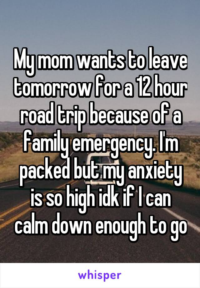 My mom wants to leave tomorrow for a 12 hour road trip because of a family emergency. I'm packed but my anxiety is so high idk if I can calm down enough to go