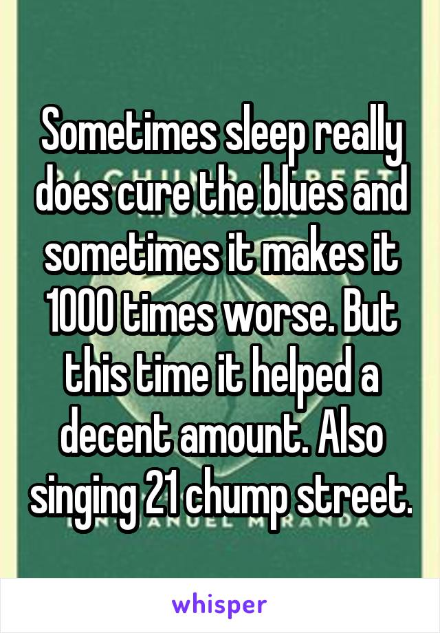 Sometimes sleep really does cure the blues and sometimes it makes it 1000 times worse. But this time it helped a decent amount. Also singing 21 chump street.
