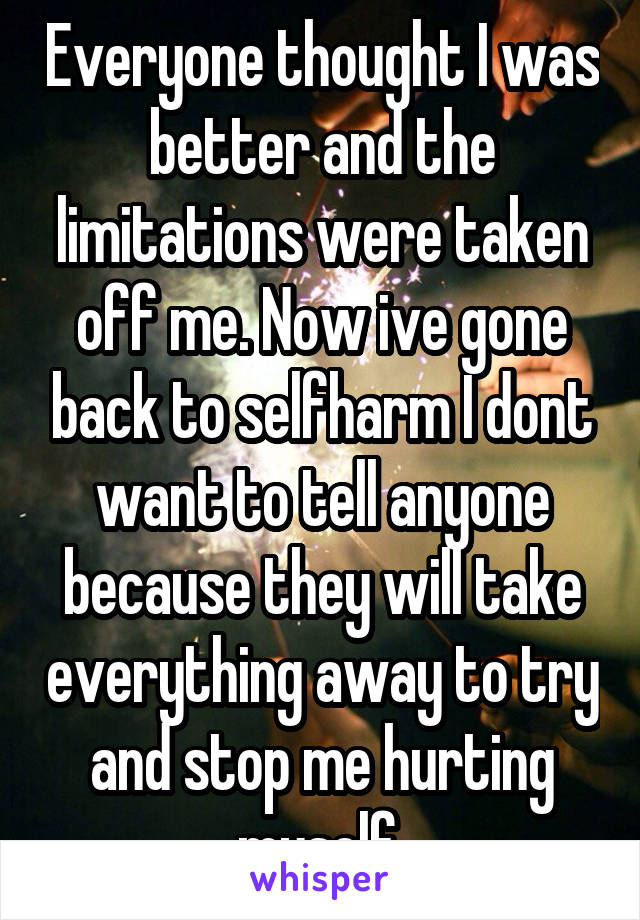 Everyone thought I was better and the limitations were taken off me. Now ive gone back to selfharm I dont want to tell anyone because they will take everything away to try and stop me hurting myself.
