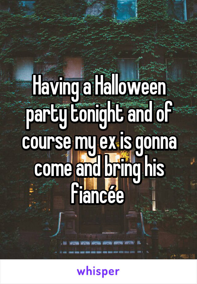 Having a Halloween party tonight and of course my ex is gonna come and bring his fiancée