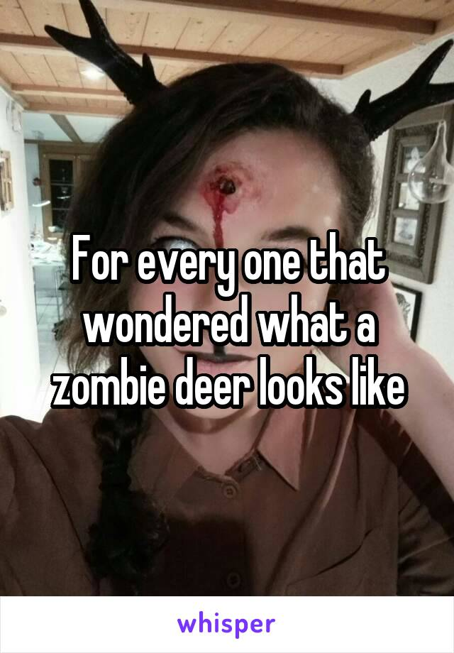 For every one that wondered what a zombie deer looks like
