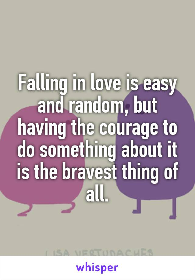 Falling in love is easy and random, but having the courage to do something about it is the bravest thing of all.