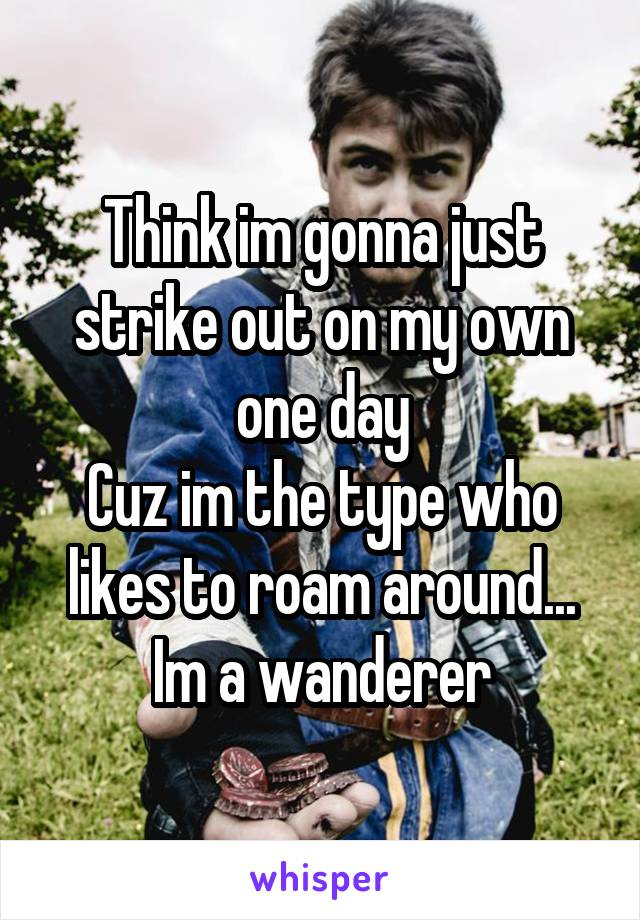 Think im gonna just strike out on my own one day Cuz im the type who likes to roam around... Im a wanderer