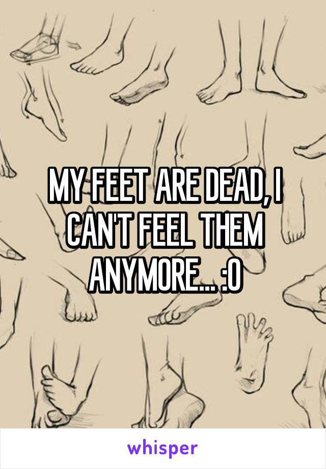 MY FEET ARE DEAD, I CAN'T FEEL THEM ANYMORE... :O