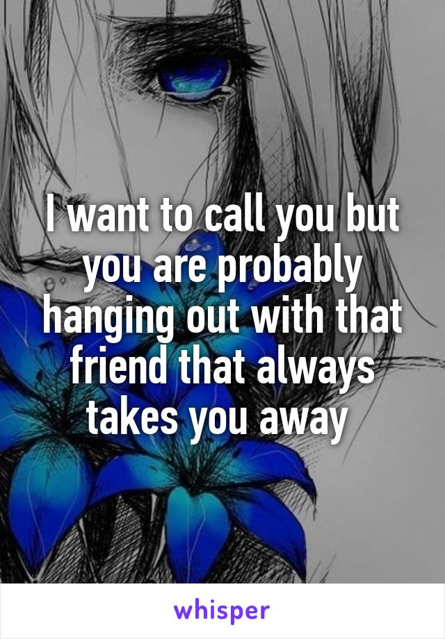 I want to call you but you are probably hanging out with that friend that always takes you away