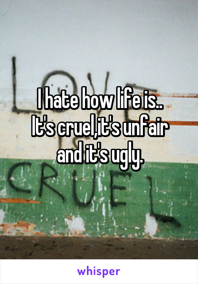 I hate how life is.. It's cruel,it's unfair and it's ugly.