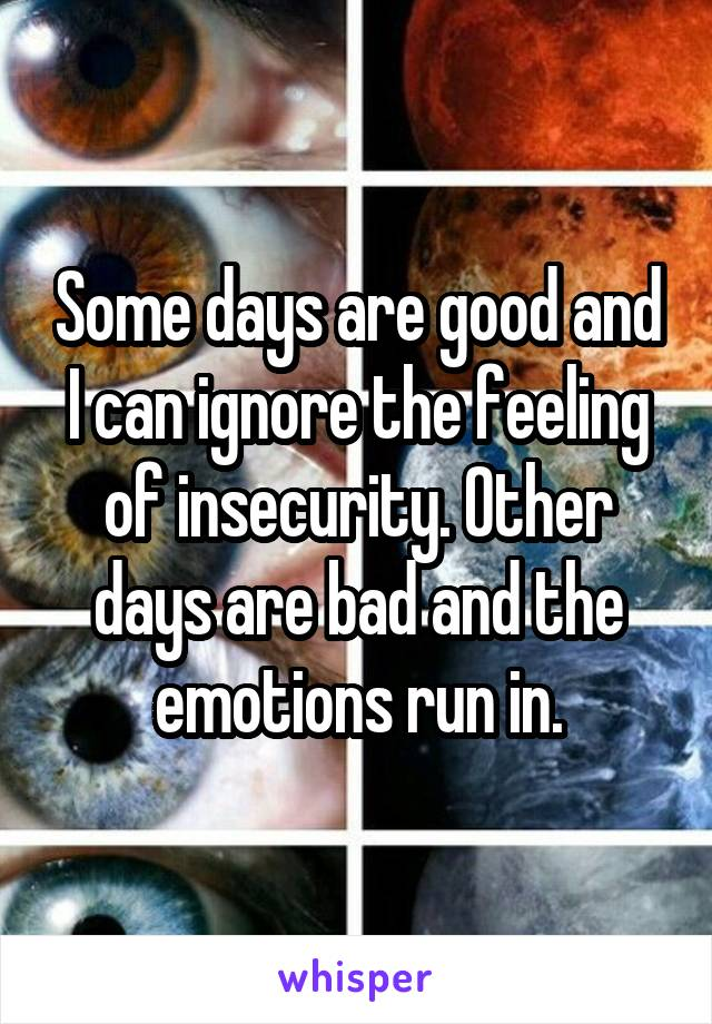 Some days are good and I can ignore the feeling of insecurity. Other days are bad and the emotions run in.