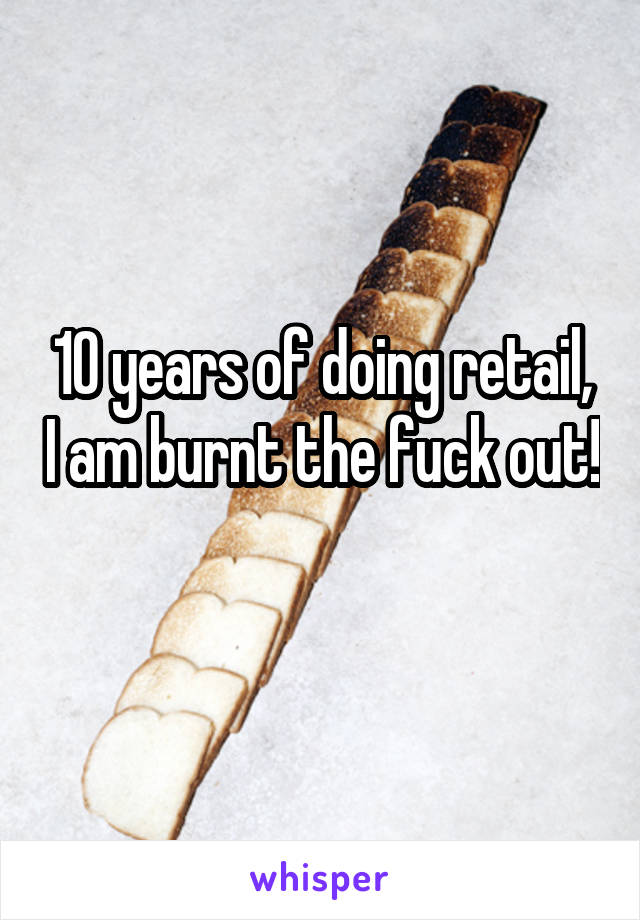 10 years of doing retail, I am burnt the fuck out!