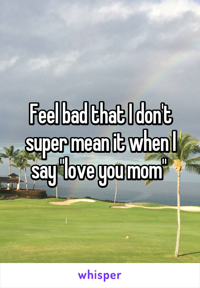 "Feel bad that I don't super mean it when I say ""love you mom"""