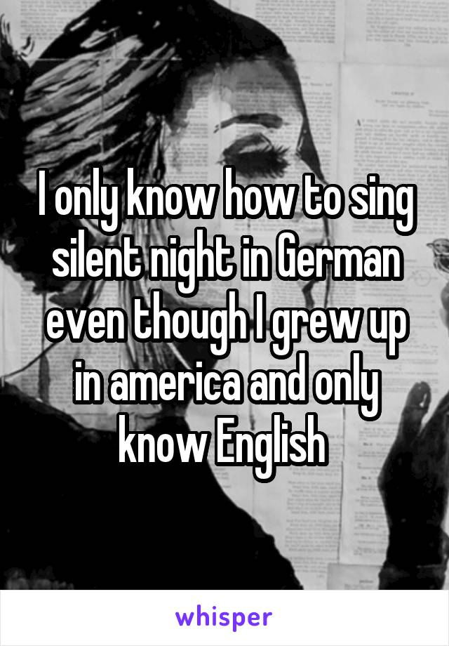 I only know how to sing silent night in German even though I grew up in america and only know English