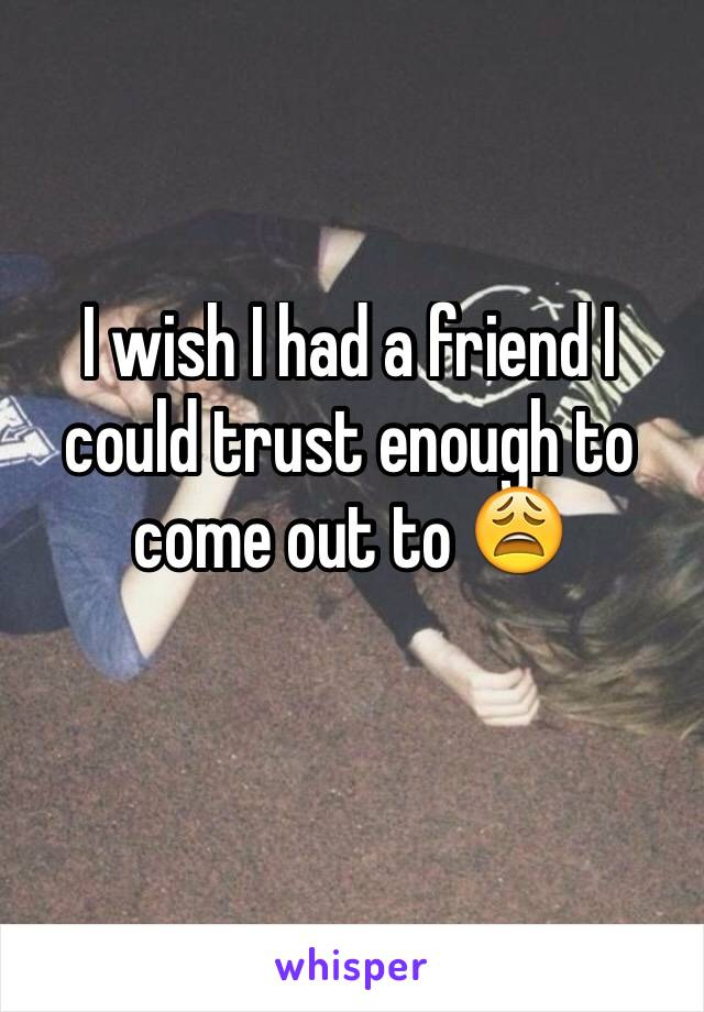I wish I had a friend I could trust enough to come out to 😩