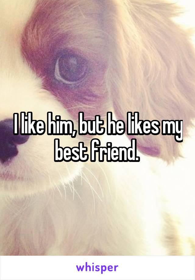 I like him, but he likes my best friend.