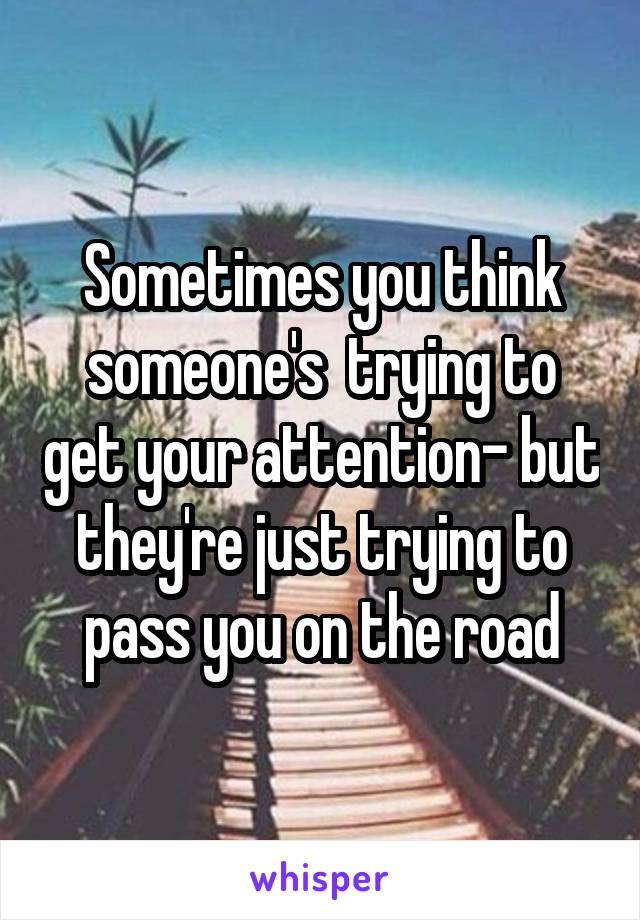 Sometimes you think someone's  trying to get your attention- but they're just trying to pass you on the road