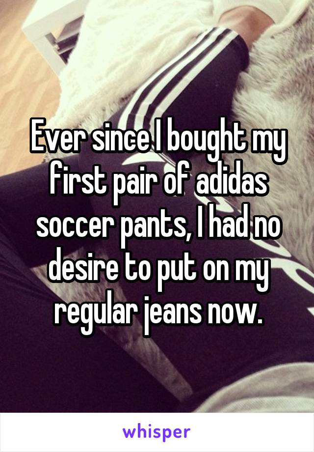 Ever since I bought my first pair of adidas soccer pants, I had no desire to put on my regular jeans now.